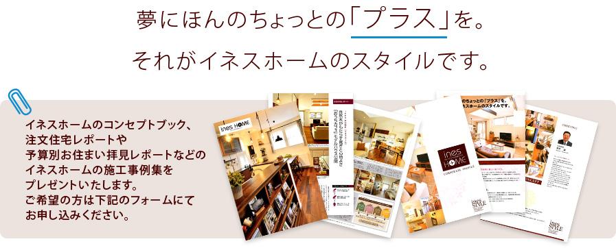 夢にほんのちょっとの「プラス」を。それがイネスホームのスタイルです。イネスホームのコンセプトブック、注文住宅レポートや予算別お住まい拝見レポートなどのイネスホームの施工事例集をプレゼントいたします。ご希望の方は下記のフォームにてお申し込みください。